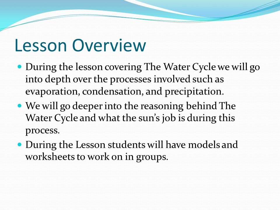 Lesson Overview During the lesson covering The Water Cycle we will go into depth over the processes involved such as evaporation, condensation, and precipitation.