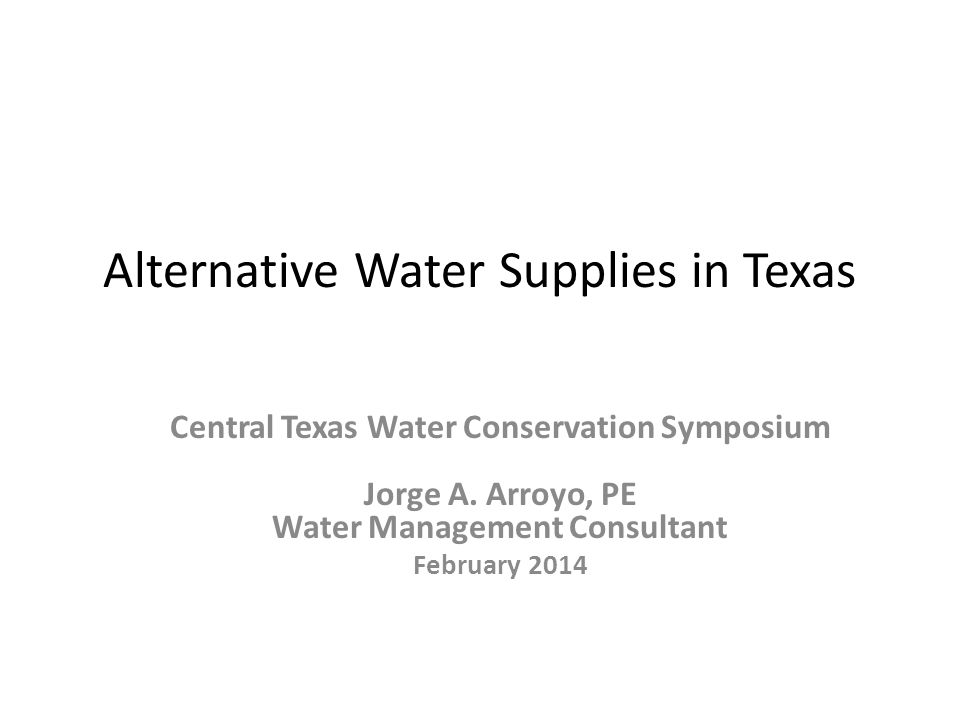 Alternative Water Supplies in Texas Central Texas Water Conservation Symposium Jorge A.