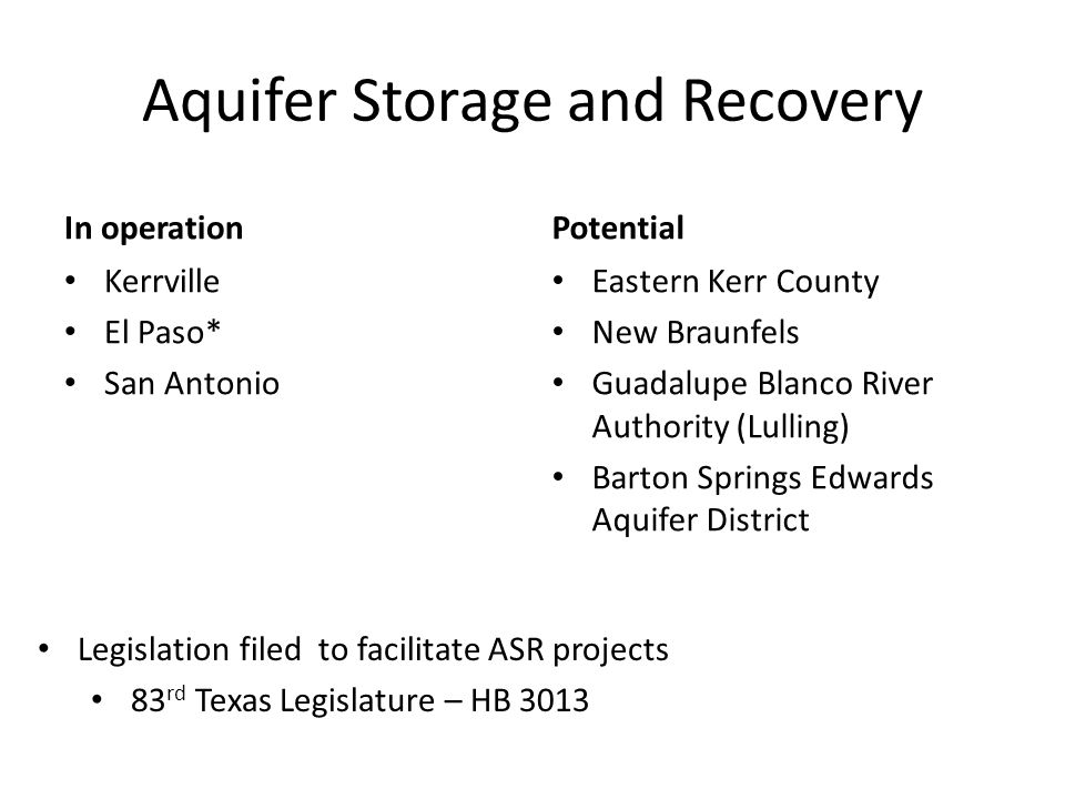 Aquifer Storage and Recovery In operation Kerrville El Paso* San Antonio Potential Eastern Kerr County New Braunfels Guadalupe Blanco River Authority (Lulling) Barton Springs Edwards Aquifer District Legislation filed to facilitate ASR projects 83 rd Texas Legislature – HB 3013