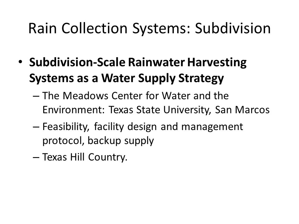 Rain Collection Systems: Subdivision Subdivision-Scale Rainwater Harvesting Systems as a Water Supply Strategy – The Meadows Center for Water and the Environment: Texas State University, San Marcos – Feasibility, facility design and management protocol, backup supply – Texas Hill Country.