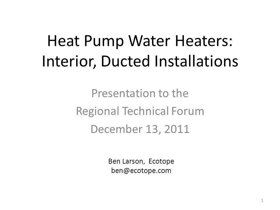 Background In October 2011, Provisional UES approved for heat pump water heater (HPWH) for: – Northern Climate Specification Tier 1 Buffer space installs Interior (non-ducted installs) – Northern Climate Spec Tier 2 Buffer space installs Northern Climate Spec Tier 2 Interior Installations require exhaust ducting – Left as TBD in October – Todays presentation covers ongoing analysis 2