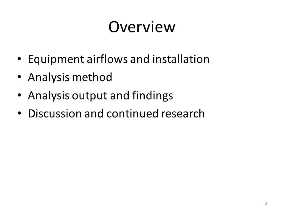 Overview Equipment airflows and installation Analysis method Analysis output and findings Discussion and continued research 3