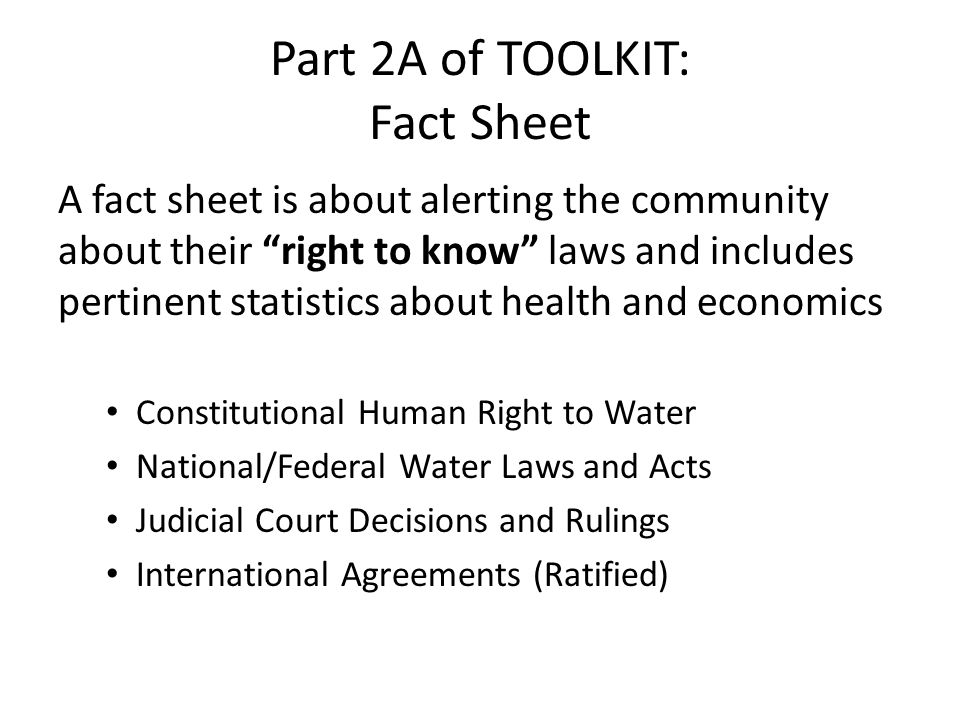 Part 2A of TOOLKIT: Fact Sheet A fact sheet is about alerting the community about their right to know laws and includes pertinent statistics about health and economics Constitutional Human Right to Water National/Federal Water Laws and Acts Judicial Court Decisions and Rulings International Agreements (Ratified)