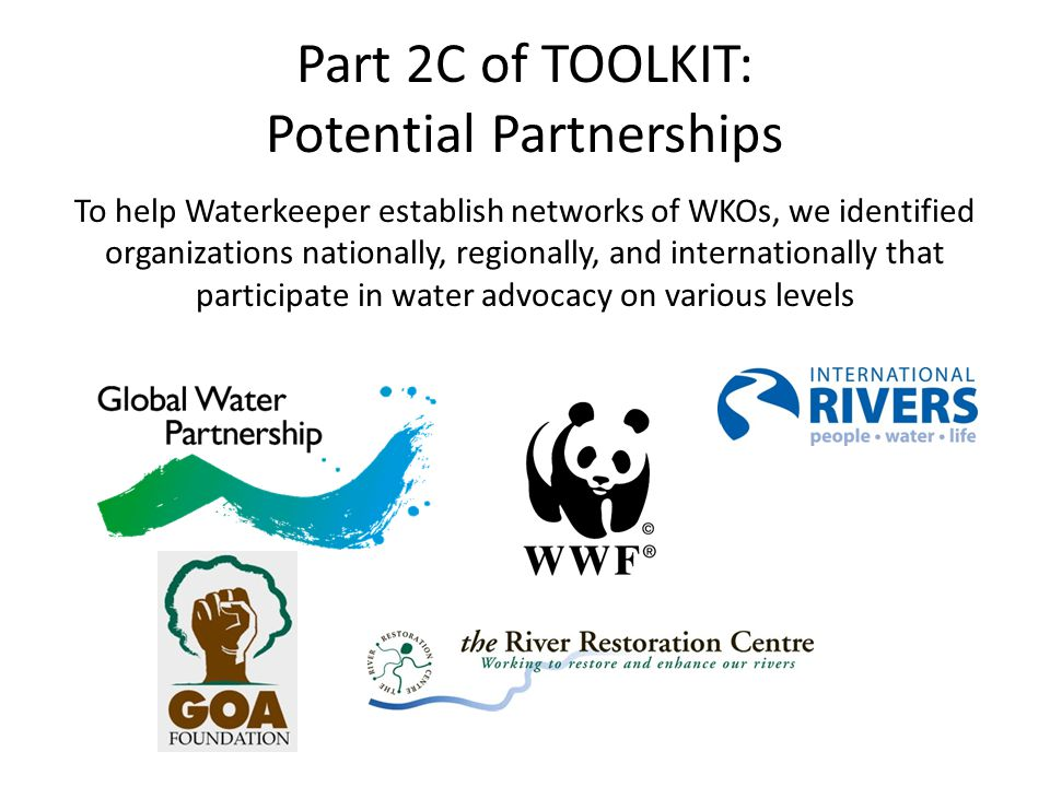 Part 2C of TOOLKIT: Potential Partnerships To help Waterkeeper establish networks of WKOs, we identified organizations nationally, regionally, and internationally that participate in water advocacy on various levels