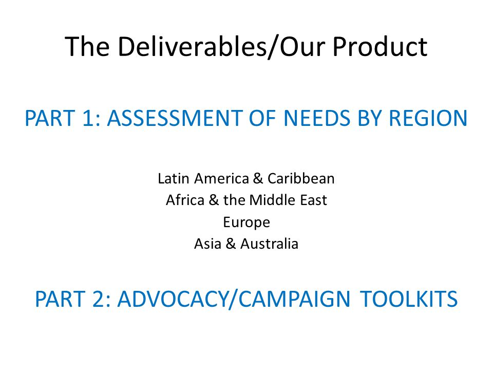 The Deliverables/Our Product PART 1: ASSESSMENT OF NEEDS BY REGION Latin America & Caribbean Africa & the Middle East Europe Asia & Australia PART 2: ADVOCACY/CAMPAIGN TOOLKITS