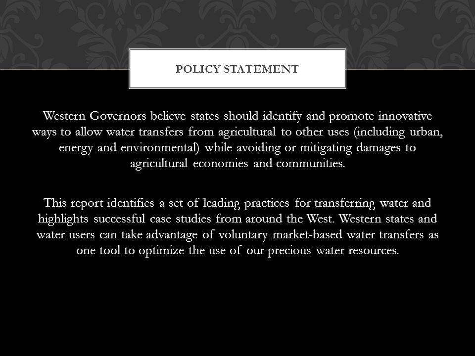 POLICY STATEMENT Western Governors believe states should identify and promote innovative ways to allow water transfers from agricultural to other uses (including urban, energy and environmental) while avoiding or mitigating damages to agricultural economies and communities.