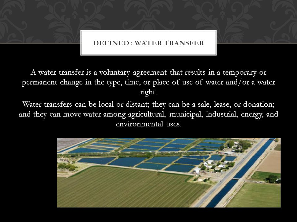 A water transfer is a voluntary agreement that results in a temporary or permanent change in the type, time, or place of use of water and/or a water right.
