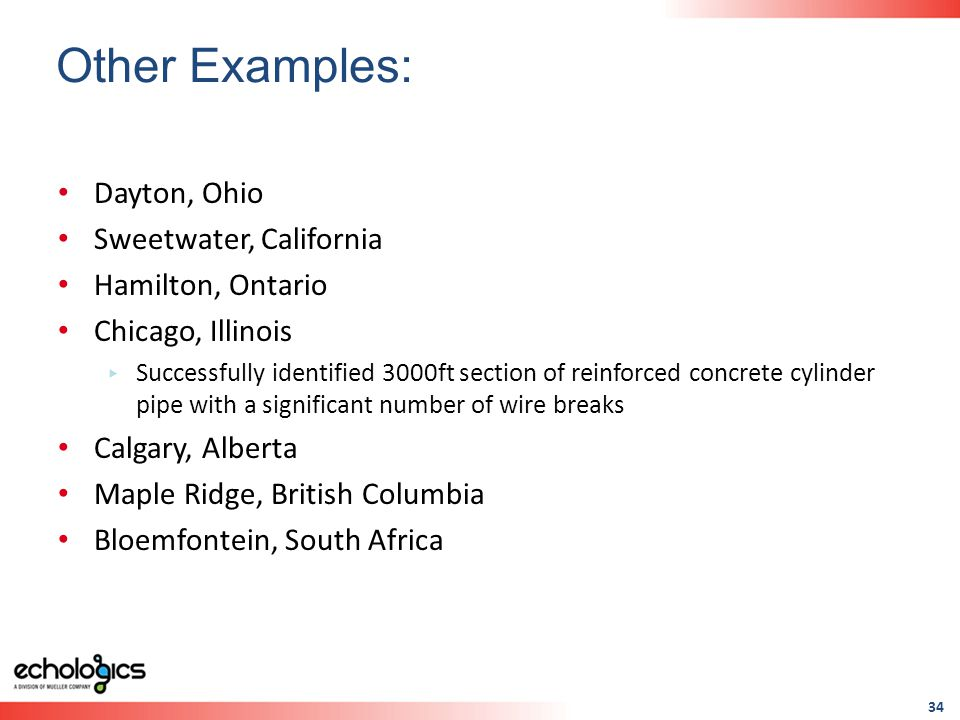 34 Dayton, Ohio Sweetwater, California Hamilton, Ontario Chicago, Illinois Successfully identified 3000ft section of reinforced concrete cylinder pipe with a significant number of wire breaks Calgary, Alberta Maple Ridge, British Columbia Bloemfontein, South Africa Other Examples: