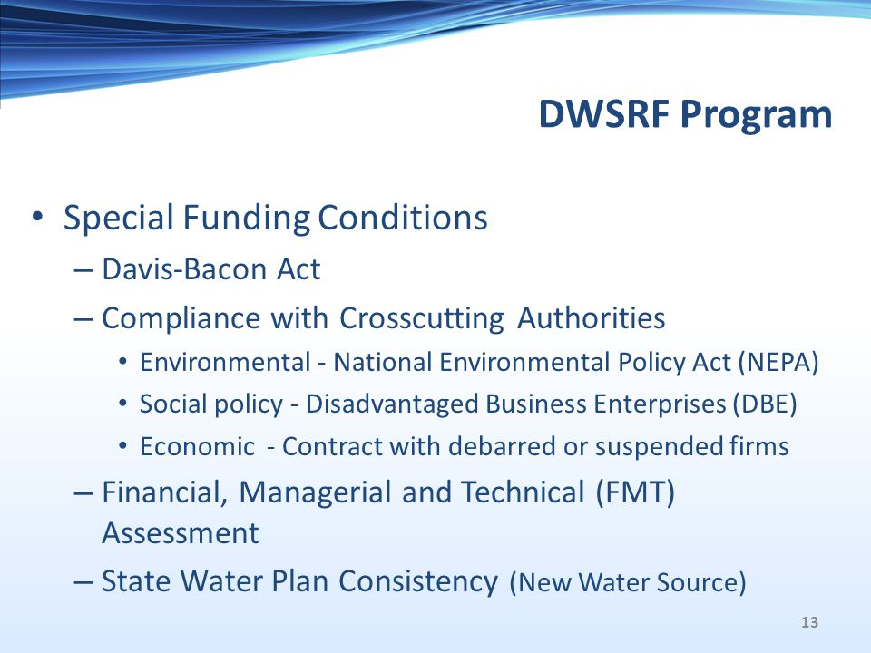 DWSRF Program Special Funding Conditions – Davis-Bacon Act – Compliance with Crosscutting Authorities Environmental - National Environmental Policy Act (NEPA) Social policy - Disadvantaged Business Enterprises (DBE) Economic - Contract with debarred or suspended firms – Financial, Managerial and Technical (FMT) Assessment – State Water Plan Consistency (New Water Source) 13