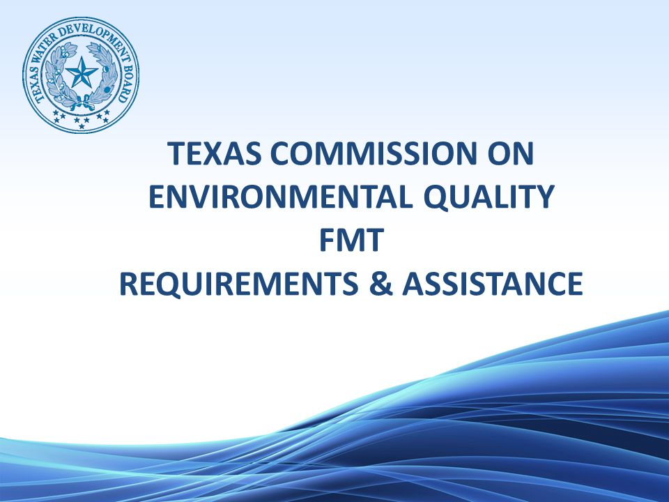 TEXAS COMMISSION ON ENVIRONMENTAL QUALITY FMT REQUIREMENTS & ASSISTANCE