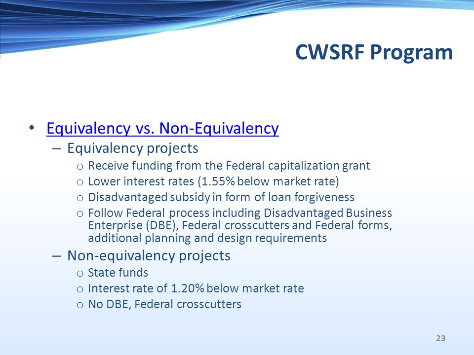 CWSRF Program Equivalency vs. Non-Equivalency – Equivalency projects o Receive funding from the Federal capitalization grant o Lower interest rates (1