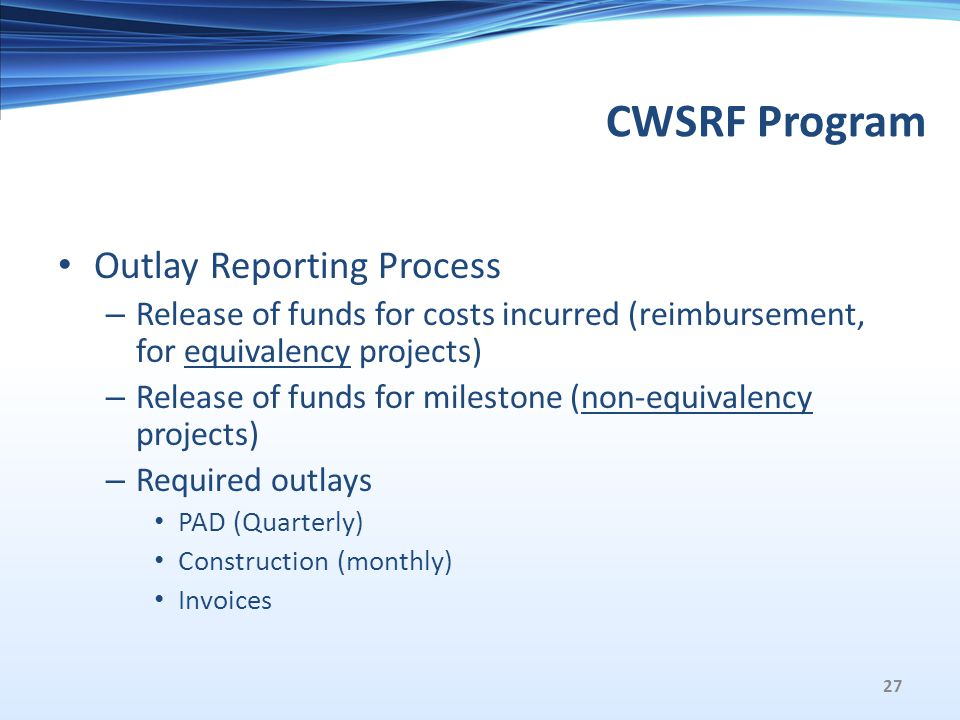 CWSRF Program Outlay Reporting Process – Release of funds for costs incurred (reimbursement, for equivalency projects) – Release of funds for milestone (non-equivalency projects) – Required outlays PAD (Quarterly) Construction (monthly) Invoices 27