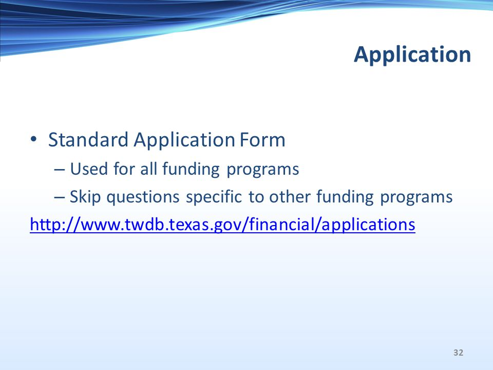 Application Standard Application Form – Used for all funding programs – Skip questions specific to other funding programs http://www.twdb.texas.gov/financial/applications 32