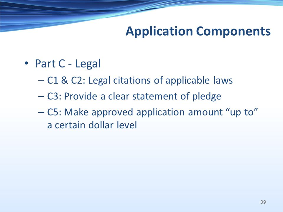 Application Components Part C - Legal – C1 & C2: Legal citations of applicable laws – C3: Provide a clear statement of pledge – C5: Make approved application amount up to a certain dollar level 39