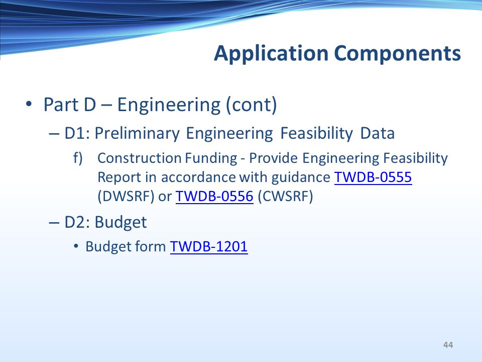 Application Components Part D – Engineering (cont) – D1: Preliminary Engineering Feasibility Data f)Construction Funding - Provide Engineering Feasibility Report in accordance with guidance TWDB-0555 (DWSRF) or TWDB-0556 (CWSRF)TWDB-0555TWDB-0556 – D2: Budget Budget form TWDB-1201TWDB-1201 44