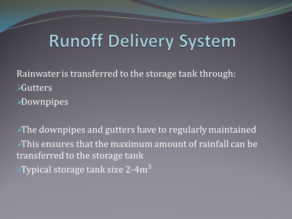 Rainwater is transferred to the storage tank through: Gutters Downpipes The downpipes and gutters have to regularly maintained This ensures that the maximum amount of rainfall can be transferred to the storage tank Typical storage tank size 2-4m³