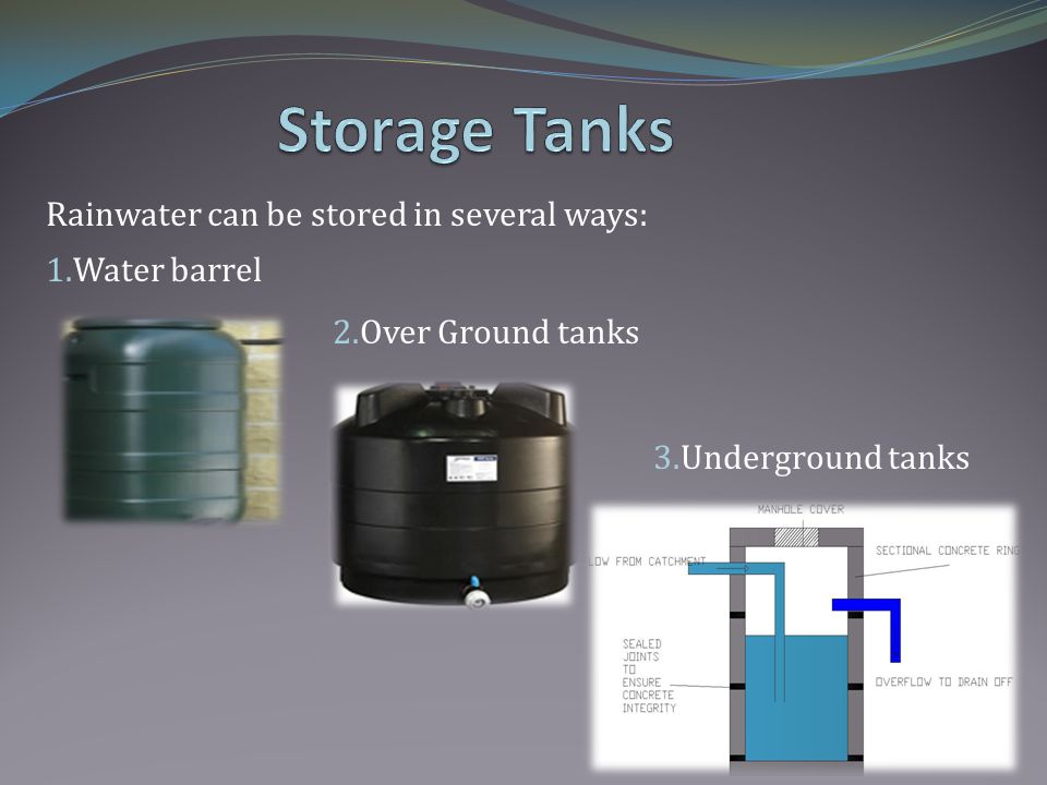 Rainwater can be stored in several ways: 1.Water barrel 2.Over Ground tanks 3.Underground tanks