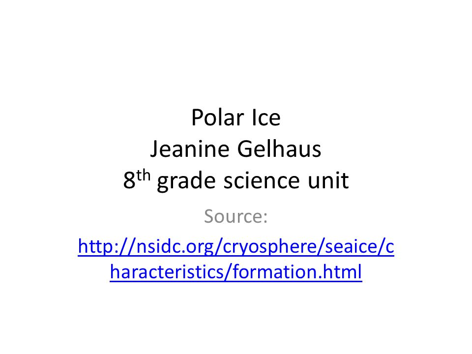 Polar Ice Jeanine Gelhaus 8 th grade science unit Source: http://nsidc.org/cryosphere/seaice/c haracteristics/formation.html
