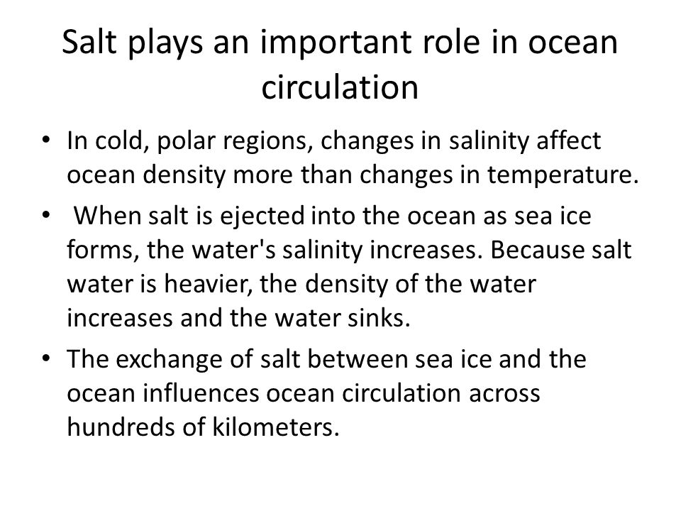 Salt plays an important role in ocean circulation In cold, polar regions, changes in salinity affect ocean density more than changes in temperature.