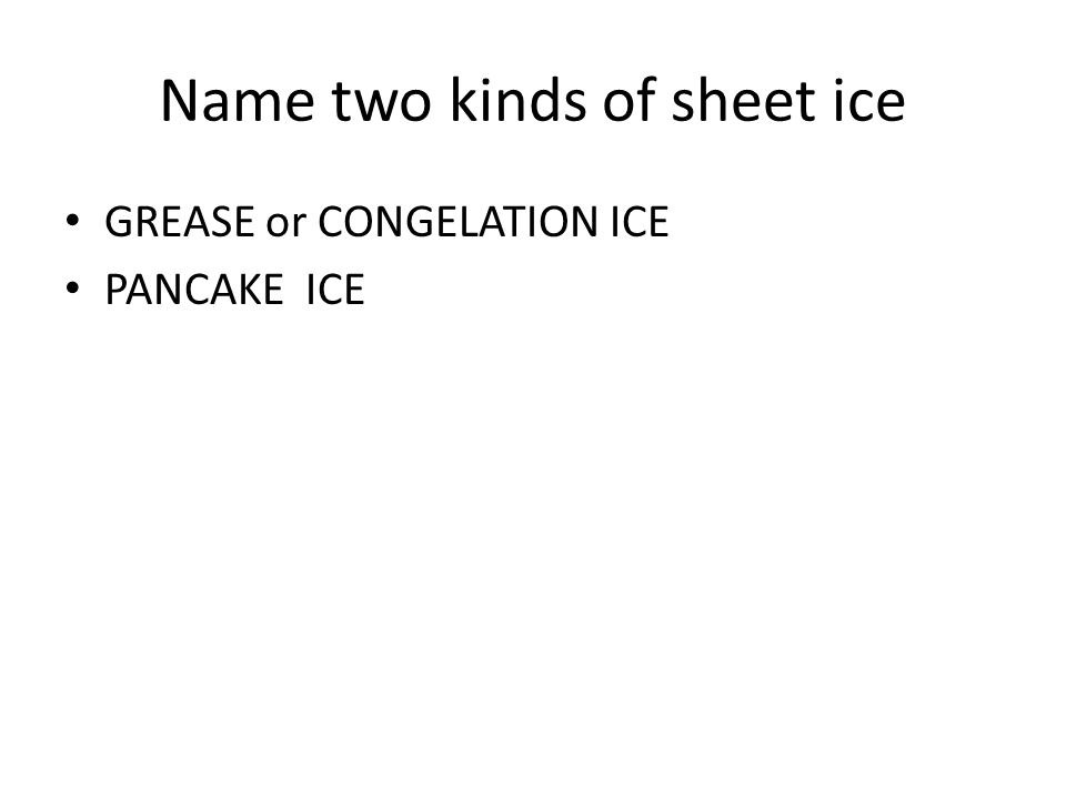 Name two kinds of sheet ice GREASE or CONGELATION ICE PANCAKE ICE