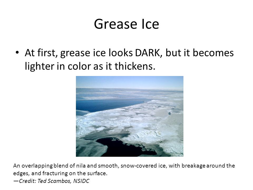 Grease Ice At first, grease ice looks DARK, but it becomes lighter in color as it thickens.