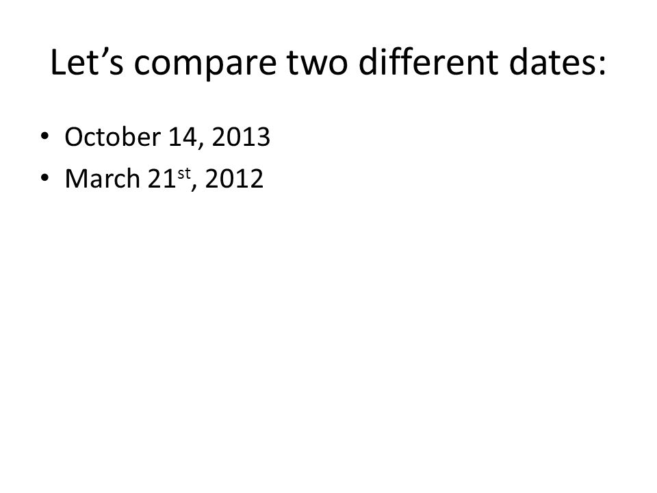 Lets compare two different dates: October 14, 2013 March 21 st, 2012