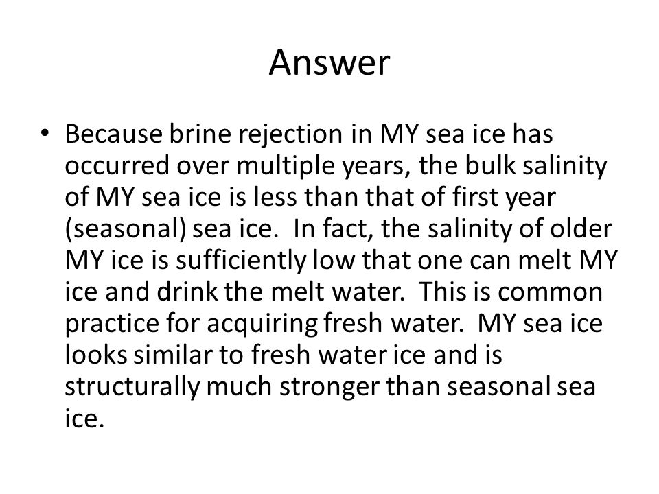 Answer Because brine rejection in MY sea ice has occurred over multiple years, the bulk salinity of MY sea ice is less than that of first year (seasonal) sea ice.