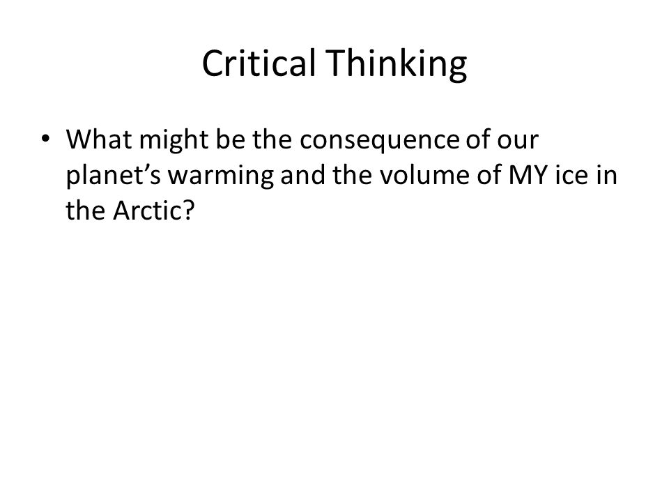Critical Thinking What might be the consequence of our planets warming and the volume of MY ice in the Arctic