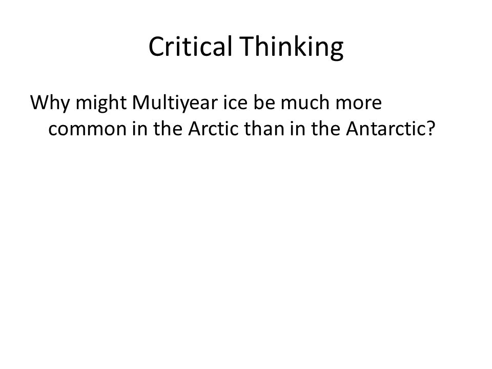 Critical Thinking Why might Multiyear ice be much more common in the Arctic than in the Antarctic