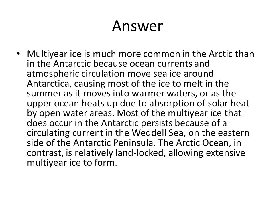Answer Multiyear ice is much more common in the Arctic than in the Antarctic because ocean currents and atmospheric circulation move sea ice around Antarctica, causing most of the ice to melt in the summer as it moves into warmer waters, or as the upper ocean heats up due to absorption of solar heat by open water areas.