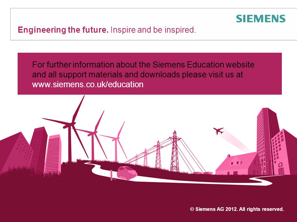 Engineering the future. Inspire and be inspired. © Siemens AG 2012. All rights reserved. For further information about the Siemens Education website a