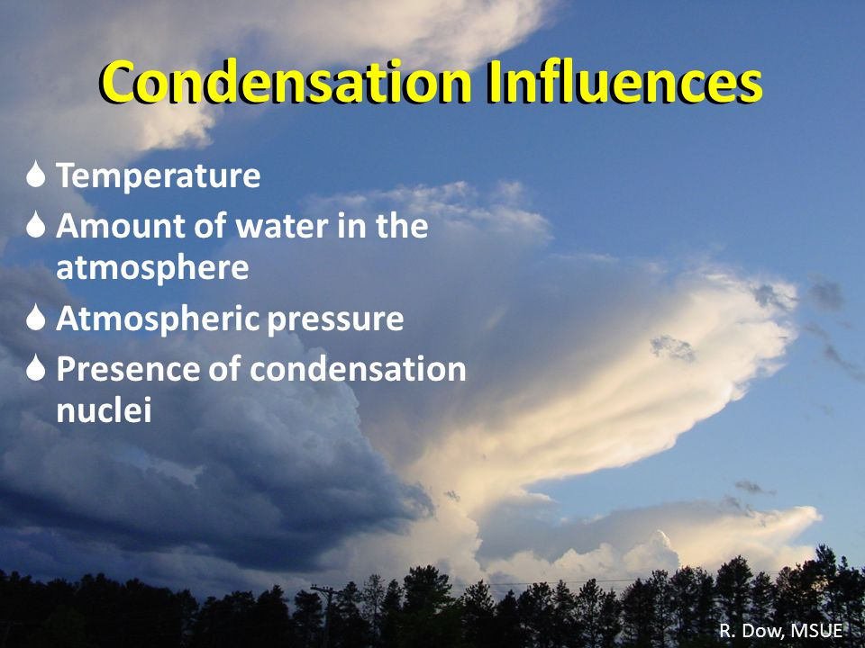 R. Dow, MSUE Condensation Influences Temperature Amount of water in the atmosphere Atmospheric pressure Presence of condensation nuclei