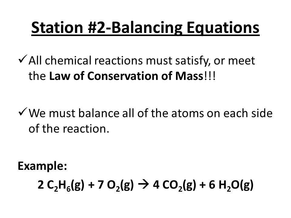 Station #2-Balancing Equations All chemical reactions must satisfy, or meet the Law of Conservation of Mass!!! We must balance all of the atoms on eac