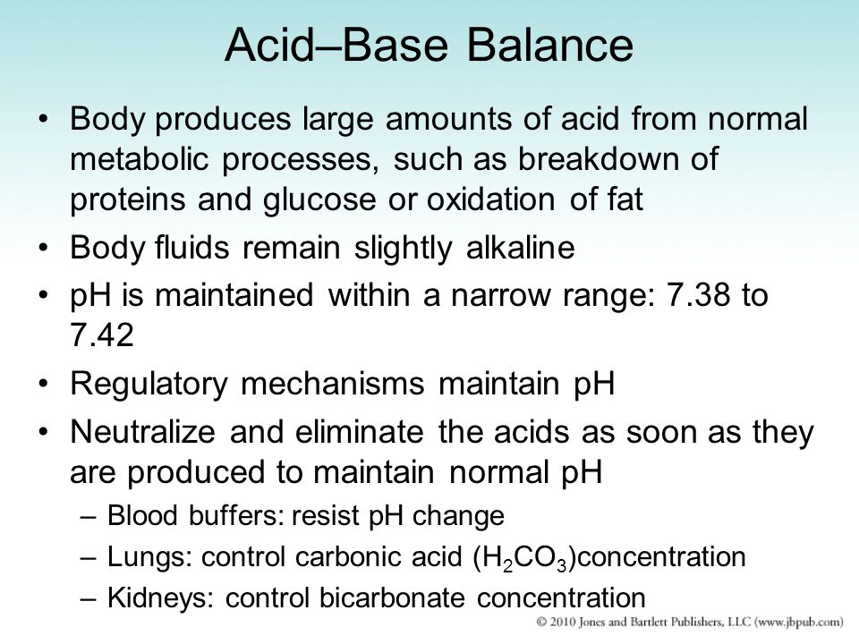 Acid–Base Balance Body produces large amounts of acid from normal metabolic processes, such as breakdown of proteins and glucose or oxidation of fat B