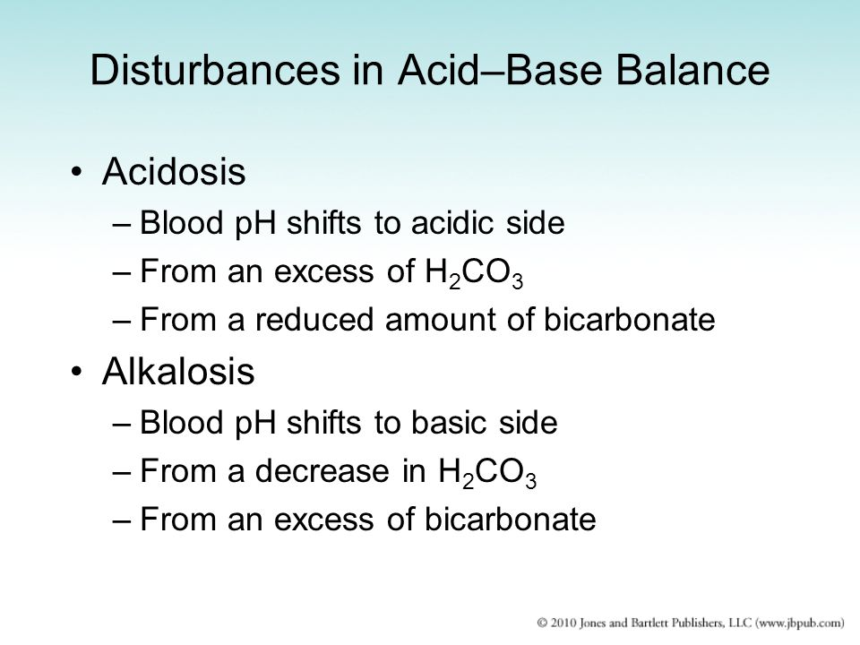 Disturbances in Acid–Base Balance Acidosis –Blood pH shifts to acidic side –From an excess of H 2 CO 3 –From a reduced amount of bicarbonate Alkalosis