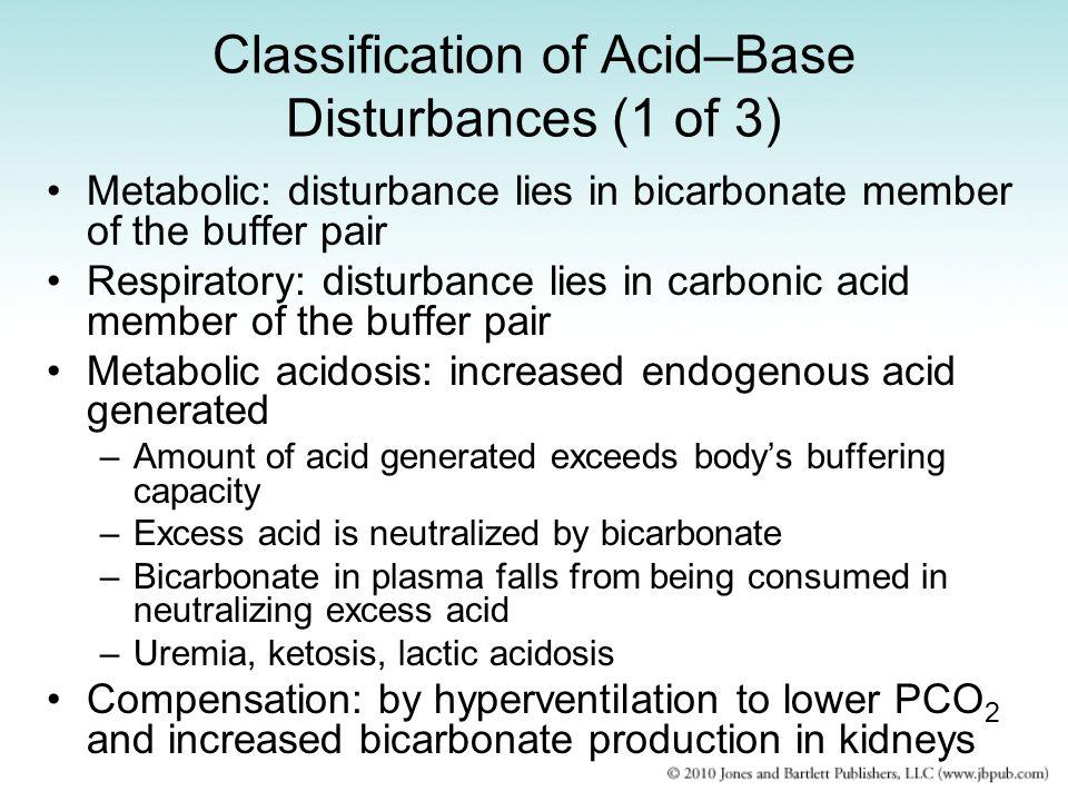 Classification of Acid–Base Disturbances (1 of 3) Metabolic: disturbance lies in bicarbonate member of the buffer pair Respiratory: disturbance lies i