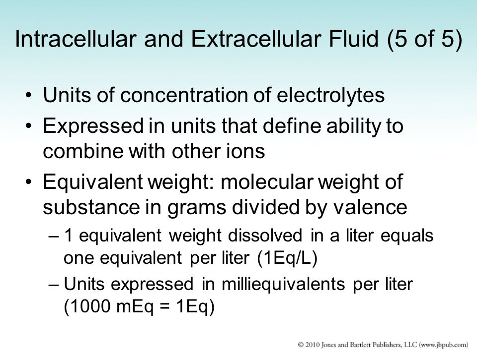 Intracellular and Extracellular Fluid (5 of 5) Units of concentration of electrolytes Expressed in units that define ability to combine with other ion