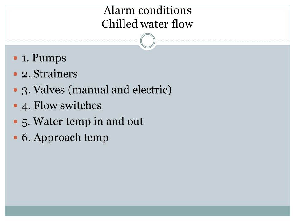 Alarm conditions Chilled water flow 1. Pumps 2. Strainers 3. Valves (manual and electric) 4. Flow switches 5. Water temp in and out 6. Approach temp