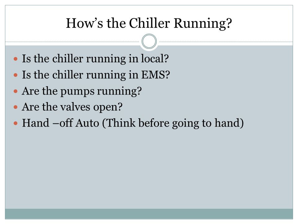 Hows the Chiller Running? Is the chiller running in local? Is the chiller running in EMS? Are the pumps running? Are the valves open? Hand –off Auto (