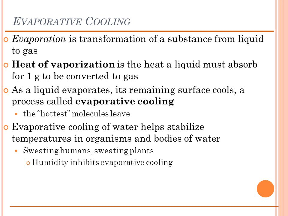 E VAPORATIVE C OOLING Evaporation is transformation of a substance from liquid to gas Heat of vaporization is the heat a liquid must absorb for 1 g to be converted to gas As a liquid evaporates, its remaining surface cools, a process called evaporative cooling the hottest molecules leave Evaporative cooling of water helps stabilize temperatures in organisms and bodies of water Sweating humans, sweating plants Humidity inhibits evaporative cooling