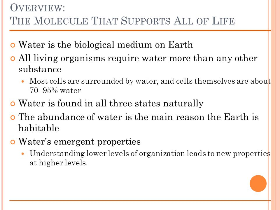 O VERVIEW : T HE M OLECULE T HAT S UPPORTS A LL OF L IFE Water is the biological medium on Earth All living organisms require water more than any othe