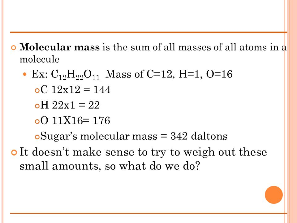 Molecular mass is the sum of all masses of all atoms in a molecule Ex: C 12 H 22 O 11 Mass of C=12, H=1, O=16 C 12x12 = 144 H 22x1 = 22 O 11X16= 176 Sugars molecular mass = 342 daltons It doesnt make sense to try to weigh out these small amounts, so what do we do