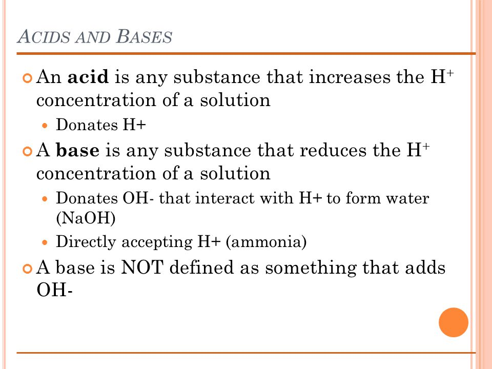 A CIDS AND B ASES An acid is any substance that increases the H + concentration of a solution Donates H+ A base is any substance that reduces the H + concentration of a solution Donates OH- that interact with H+ to form water (NaOH) Directly accepting H+ (ammonia) A base is NOT defined as something that adds OH-