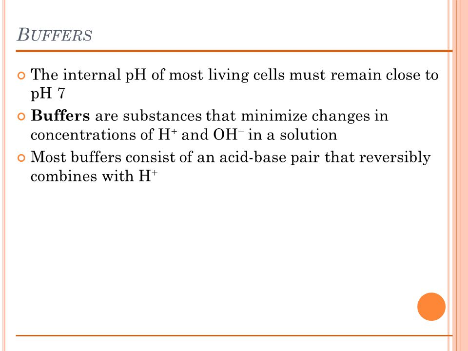 B UFFERS The internal pH of most living cells must remain close to pH 7 Buffers are substances that minimize changes in concentrations of H + and OH – in a solution Most buffers consist of an acid-base pair that reversibly combines with H +
