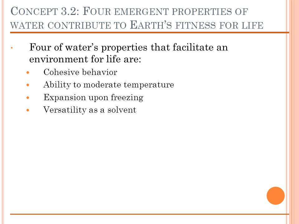 C ONCEPT 3.2: F OUR EMERGENT PROPERTIES OF WATER CONTRIBUTE TO E ARTH S FITNESS FOR LIFE Four of waters properties that facilitate an environment for life are: Cohesive behavior Ability to moderate temperature Expansion upon freezing Versatility as a solvent