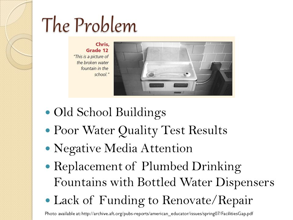 The Problem Old School Buildings Poor Water Quality Test Results Negative Media Attention Replacement of Plumbed Drinking Fountains with Bottled Water Dispensers Lack of Funding to Renovate/Repair Photo available at: http://archive.aft.org/pubs-reports/american_educator/issues/spring07/FacilitiesGap.pdf