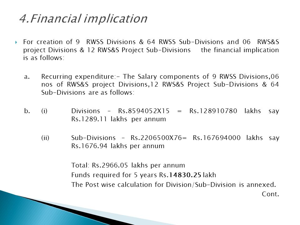 For creation of 9 RWSS Divisions & 64 RWSS Sub-Divisions and 06 RWS&S project Divisions & 12 RWS&S Project Sub-Divisions the financial implication is as follows: a.Recurring expenditure:- The Salary components of 9 RWSS Divisions,06 nos of RWS&S project Divisions,12 RWS&S Project Sub-Divisions & 64 Sub-Divisions are as follows: b.(i)Divisions – Rs.8594052X15 = Rs.128910780 lakhs say Rs.1289.11 lakhs per annum (ii)Sub-Divisions – Rs.2206500X76= Rs.167694000 lakhs say Rs.1676.94 lakhs per annum Total: Rs.2966.05 lakhs per annum Funds required for 5 years Rs.14830.25 lakh The Post wise calculation for Division/Sub-Division is annexed.