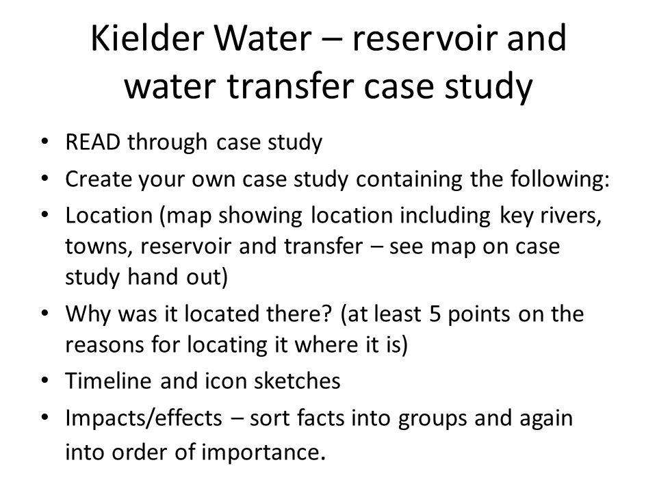 Kielder Water – reservoir and water transfer case study READ through case study Create your own case study containing the following: Location (map showing location including key rivers, towns, reservoir and transfer – see map on case study hand out) Why was it located there.