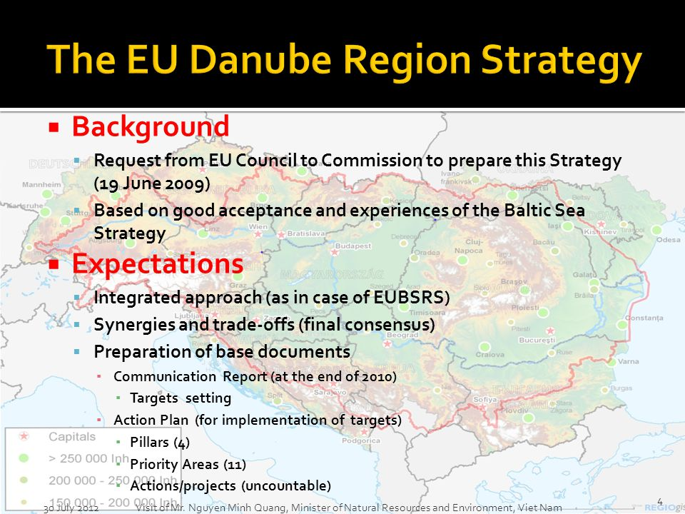 Background Request from EU Council to Commission to prepare this Strategy (19 June 2009) Based on good acceptance and experiences of the Baltic Sea Strategy Expectations Integrated approach (as in case of EUBSRS) Synergies and trade-offs (final consensus) Preparation of base documents Communication Report (at the end of 2010) Targets setting Action Plan (for implementation of targets) Pillars (4) Priority Areas (11) Actions/projects (uncountable) 30 July 2012 Visit of Mr.