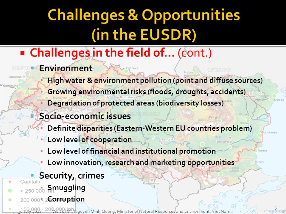 Challenges in the field of… (cont.) Environment High water & environment pollution (point and diffuse sources) Growing environmental risks (floods, droughts, accidents) Degradation of protected areas (biodiversity losses) Socio-economic issues Definite disparities (Eastern-Western EU countries problem) Low level of cooperation Low level of financial and institutional promotion Low innovation, research and marketing opportunities Security, crimes Smuggling Corruption 30 July 2012 Visit of Mr.